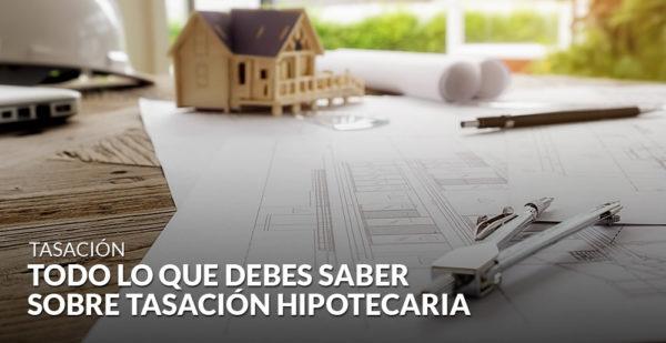 Todo lo que debes saber sobre tasación hipotecaria