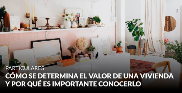 Cómo se determina el valor de una vivienda y por qué es importante conocerlo